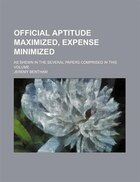 Official Aptitude Maximized, Expense Minimized; As Shewn In The Several Papers Comprised In This…
