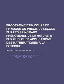Book Programme D'un Cours de Physique ou Précis de Leçons Sur Les Principaux Phénomènes de La Nature, et… by Jean Nicolas Pierre Hachette