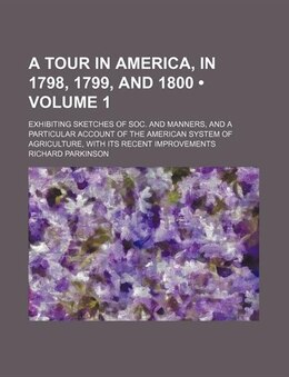 Book A   Tour in America, in 1798, 1799, and 1800; Exhibiting Sketches of Soc. and Manners, and a… by Richard Parkinson