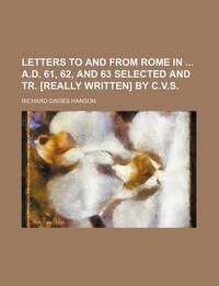 Letters to and From Rome in A.d. 61, 62, and 63 Selected and Tr. [Really Written] by C.v.s.