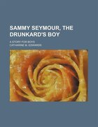 Sammy Seymour, the Drunkard's Boy; A Story for Boys