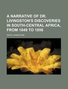 A Narrative of Dr. Livingston's Discoveries in South-Central Africa, From 1849 to 1856