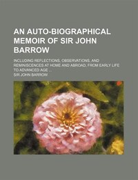 An  Auto-Biographical Memoir of Sir John Barrow; Including Reflections, Observations, and…