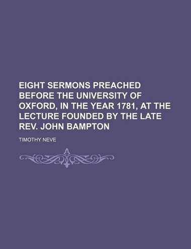 Eight Sermons Preached Before the University of Oxford, in the Year 1781, at the Lecture Founded by the Late Rev. John Bampton by Timothy Neve