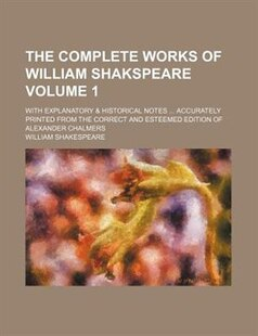 The complete works of William Shakspeare Volume 1 ; with explanatory & historical notes  accurately printed from the correct and esteemed edition of A