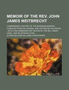 Memoir of the REV. John James Weitbrecht; Compending a History of the Burdwan Mission Compiled from…