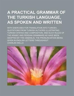 Book A   Practical Grammar of the Turkish Language, as Spoken and Written; With Exercises for… by Charles Wells