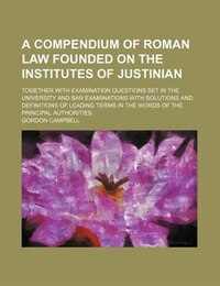 A compendium of Roman Law founded on the Institutes of Justinian; together with examination…