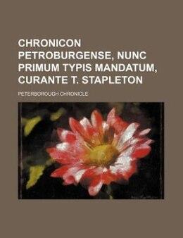 Book Chronicon Petroburgense, nunc primum typis mandatum, curante T. Stapleton by Peterborough Chronicle
