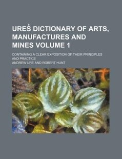 Ures? dictionary of arts, manufactures and mines Volume 1; containing a clear exposition of their principles and practice