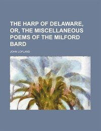 The harp of Delaware, or, The miscellaneous poems of the Milford bard