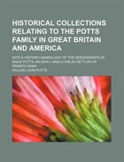 Historical Collections Relating to the Potts Family in Great Britain and America; With a Historic…