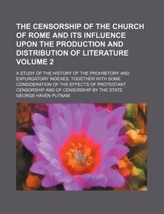 The censorship of the church of Rome and its influence upon the production and distribution of literature; a study of the history of the prohibitory a