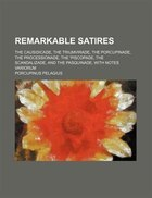 Remarkable satires; The causidicade, The triumvirade, The porcupinade, The processionade, The…