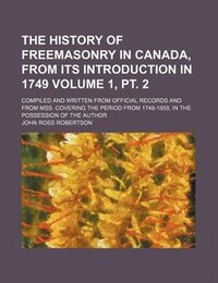 The history of freemasonry in Canada, from its introduction in 1749; compiled and written from…
