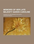Memoirs of her late majesty Queen Caroline; consort of king George the fourth