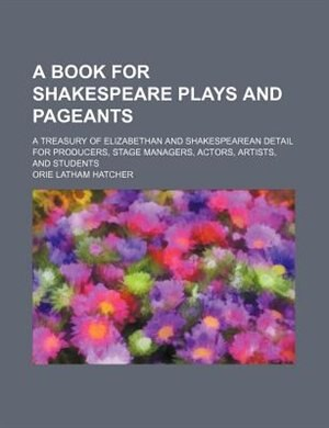A book for Shakespeare plays and pageants; a treasury of Elizabethan and Shakespearean detail for producers, stage managers, actors, artists, and students by Orie Latham Hatcher