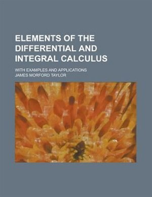 Elements Of The Differential And Integral Calculus; With Examples And Applications by James Morford Taylor