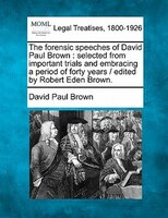 The Forensic Speeches Of David Paul Brown: Selected From Important Trials And Embracing A Period Of…