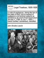 A Code Of Negligence: Being The Law Of The State Of New York In Respect Of Negligence And Kindred…