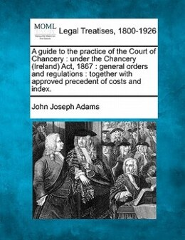 Book A Guide To The Practice Of The Court Of Chancery: Under The Chancery (ireland) Act, 1867 : General… by John Joseph Adams