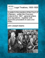 A Guide To The Practice Of The Court Of Chancery: Under The Chancery (ireland) Act, 1867 : General…