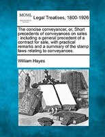 The Concise Conveyancer, Or, Short Precedents Of Conveyances On Sales: Including A General…