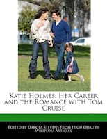 Katie Holmes: Her Career And The Romance With Tom Cruise