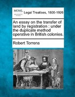 An Essay On The Transfer Of Land By Registration: Under The Duplicate Method Operative In British…
