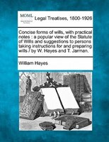 Concise Forms Of Wills, With Practical Notes: A Popular View Of The Statute Of Wills And…