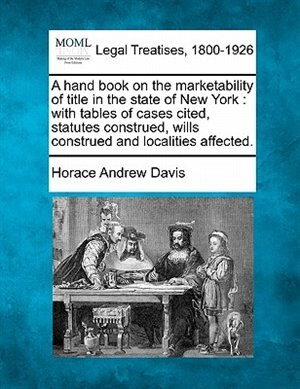 A Hand Book On The Marketability Of Title In The State Of New York: With Tables Of Cases Cited, Statutes Construed, Wills Construed And Localities Affected. by Horace Andrew Davis