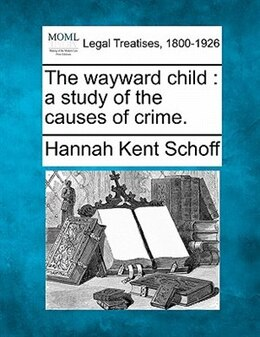 Book The Wayward Child: A Study Of The Causes Of Crime. by Hannah Kent Schoff