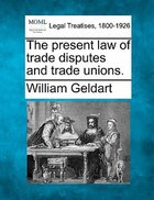 The Present Law Of Trade Disputes And Trade Unions.