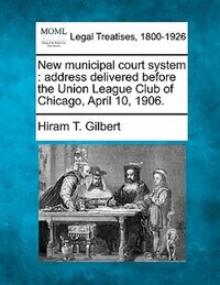 New Municipal Court System: Address Delivered Before The Union League Club Of Chicago, April 10…