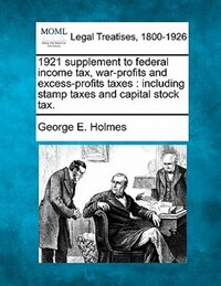 1921 Supplement To Federal Income Tax, War-profits And Excess-profits Taxes: Including Stamp Taxes…