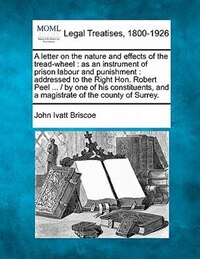 A Letter On The Nature And Effects Of The Tread-wheel: As An Instrument Of Prison Labour And…