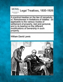 Book A Practical Treatise On The Law Of Perpetuity, Or, Remoteness In Limitations Of Estates: As… by William David Lewis