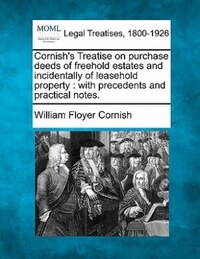 Cornish's Treatise On Purchase Deeds Of Freehold Estates And Incidentally Of Leasehold Property…