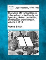 The Works Of Francis Bacon / Collected And Edited By James Spedding, Robert Leslie Ellis, And…