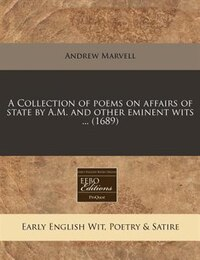 A Collection Of Poems On Affairs Of State By A.m. And Other Eminent Wits ... (1689)
