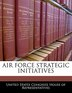 Air Force Strategic Initiatives by United States Congress House of Represen