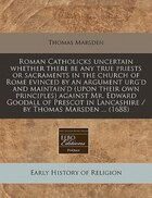 Roman Catholicks Uncertain Whether There Be Any True Priests Or Sacraments In The Church Of Rome…