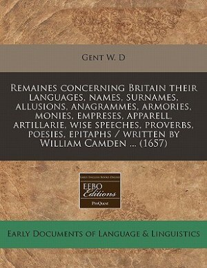 Remaines Concerning Britain Their Languages, Names, Surnames, Allusions, Anagrammes, Armories, Monies, Empreses, Apparell, Artillarie, Wise Speeches, Proverbs, Poesies, Epitaphs / Written By William Camden ... (1657) de Gent W. D