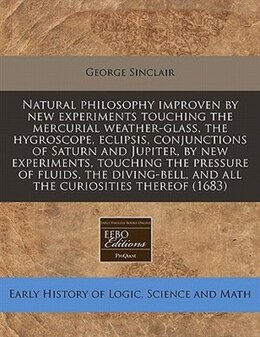 Book Natural Philosophy Improven By New Experiments Touching The Mercurial Weather-glass, The Hygroscope… by George Sinclair