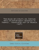 The Rules Of Civility, Or, Certain Ways Of Deportment Observed In France ... Translated Out Of…