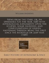 News From The Stars, Or, An Ephemeris For The Year, 1685 With Astrological Judgements Upon The…