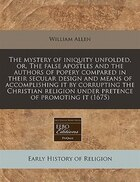 The Mystery Of Iniquity Unfolded, Or, The False Apostles And The Authors Of Popery Compared In…