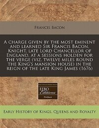 A Charge Given By The Most Eminent And Learned Sir Francis Bacon, Knight, Late Lord Chancellor Of…