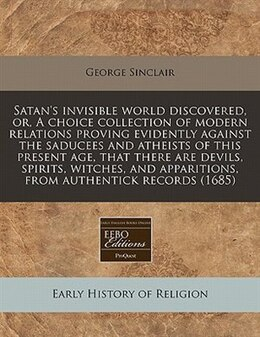 Book Satan's Invisible World Discovered, Or, A Choice Collection Of Modern Relations Proving Evidently… by George Sinclair