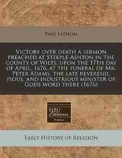 Victory Over Death A Sermon Preached At Steeple-ashton In The County Of Wilts, Upon The 17th Day Of April, 1676, At The Funeral Of Mr. Peter Adams, The Late Reverend, Pious, And Industrious Minister Of Gods Word There (1676) by Paul Lathom